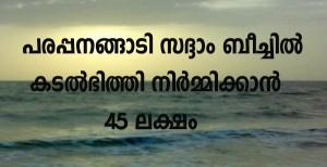 പരപ്പനങ്ങാടി സദ്ദാം ബീച്ചില് കടല്ഭിത്തി നിര്മ്മിക്കാന് 45 ലക്ഷം
