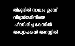 തിരൂരില് നാലാം ക്ലാസ് വിദ്യാര്ത്ഥിനിയെ പീഡിപ്പിച്ച കേസില് അധ്യാപകന് അറസ്റ്റില്