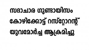 സദാചാര ഗുണ്ടായിസം കോഴിക്കോട്ട് റസ്റ്റോറന്റ് യുവമോര്ച്ച ആക്രമിച്ചു