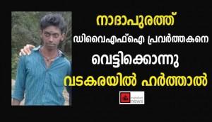 നാദാപുരത്ത് ഡിവൈഎഫ്ഐ  പ്രവര്ത്തകന് കൊല്ലപ്പെട്ടു  :വടകര താലൂക്കില് ഹര്ത്താല്