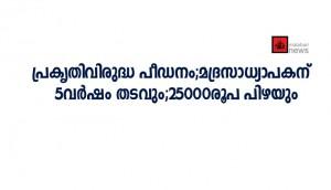 പ്രകൃതിവിരുദ്ധ പീഡനം;മദ്രസാധ്യാപകന്;5വര്ഷം തടവും;25000രൂപ പിഴയും