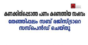 കണക്കില്പ്പെടാത്ത പണം കണ്ടെത്തിയ സംഭവം:  തേഞ്ഞിപ്പലം സബ് രജിസ്ട്രാറെ സസ്പെന്ഡ് ചെയ്തു