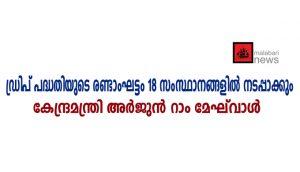 ഡ്രിപ് പദ്ധതിയുടെ രണ്ടാംഘട്ടം 18 സംസ്ഥാനങ്ങളില് നടപ്പാക്കും: കേന്ദ്രമന്ത്രി അര്ജുന് റാം മേഘ്വാള്