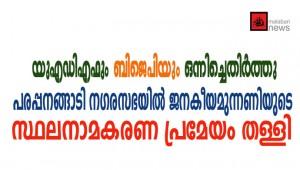 യുഎഡിഎഫും ബിജെപിയും ഒന്നിച്ചെതിര്ത്തു: പരപ്പനങ്ങാടി നഗരസഭയില്  സ്ഥലനാമകരണ പ്രമേയം തള്ളി