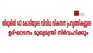 തിരൂരില് 143 കോടിയുടെ വിവിധ വികസന പ്രവൃത്തികളുടെ ഉദ്ഘാടനം മുഖ്യമന്ത്രി നിര്വഹിക്കും