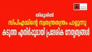 തിരുരില് സിപിഎമ്മിന്റെ സ്വതന്ത്രതന്ത്രം പാളുന്നു : കടുത്ത എതിര്പ്പുമായി പ്രദേശിക നേതൃത്വങ്ങള്