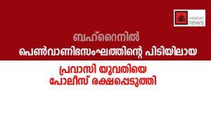 ബഹറൈനില് പെണ്വാണിഭസംഘത്തിന്റെ പിടിയിലായ പ്രവാസി യുവതിയെ പോലീസ് രക്ഷപ്പെടുത്തി