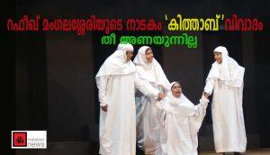 റഫീഖ് മംഗലശ്ശേരിയുടെ നാടകം 'കിത്താബ് 'വിവാദം;  തീ അണയുന്നില്ല